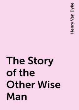The Story of the Other Wise Man, Henry Van Dyke