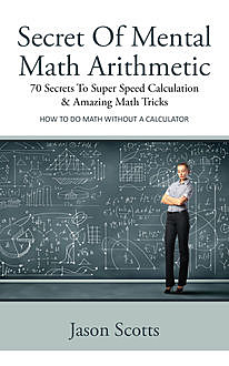 Secret Of Mental Math Arithmetic: 70 Secrets To Super Speed Calculation & Amazing Math Tricks, Jason Scotts