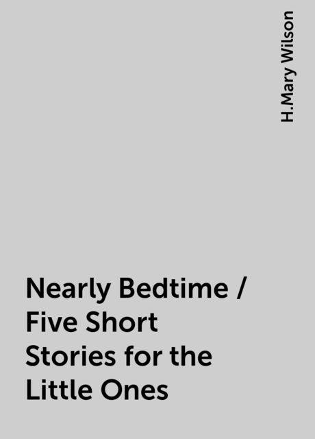 Nearly Bedtime / Five Short Stories for the Little Ones, H.Mary Wilson