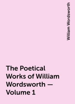 The Poetical Works of William Wordsworth — Volume 1, William Wordsworth