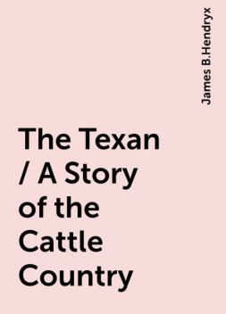 The Texan / A Story of the Cattle Country, James B.Hendryx