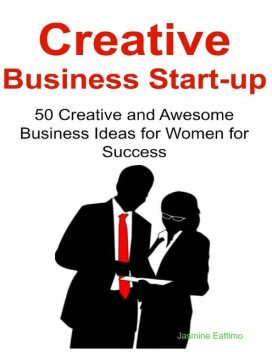 Creative Business Start-up: 50 Creative and Awesome Business Ideas for Women for Success, Jasmine Eattimo