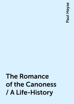 The Romance of the Canoness / A Life-History, Paul Heyse