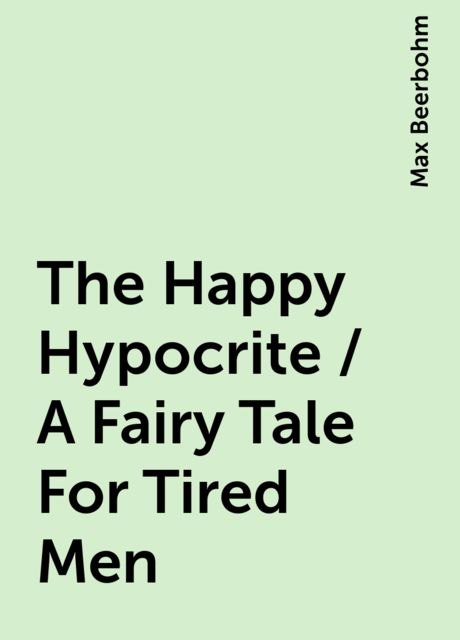 The Happy Hypocrite / A Fairy Tale For Tired Men, Max Beerbohm