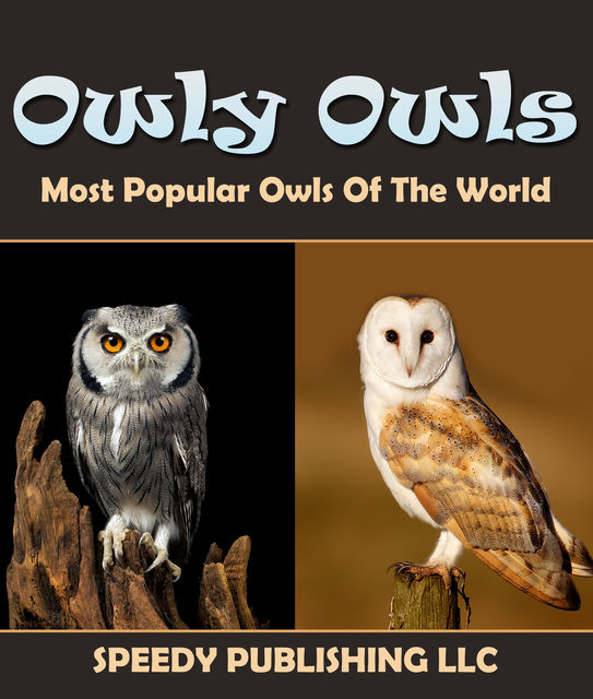 Owly Owls Most Popular Owls Of The World, Speedy Publishing