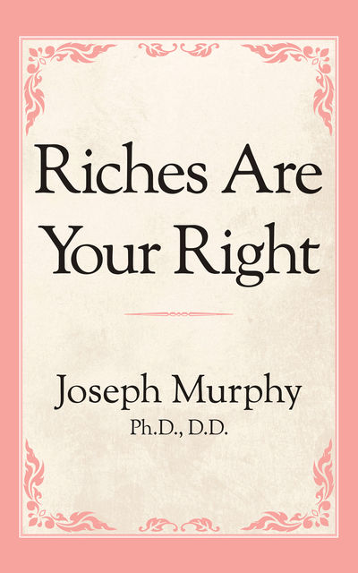 Riches Are Your Right, Joseph Murphy Ph.D. D.D.