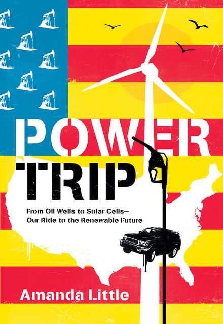 Power Trip: From Oil Wells to Solar Cells – Our Ride to the Renewable Future, Amanda Little