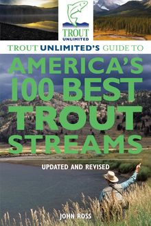 Trout Unlimited's Guide to America's 100 Best Trout Streams, Updated and Revised, John Ross