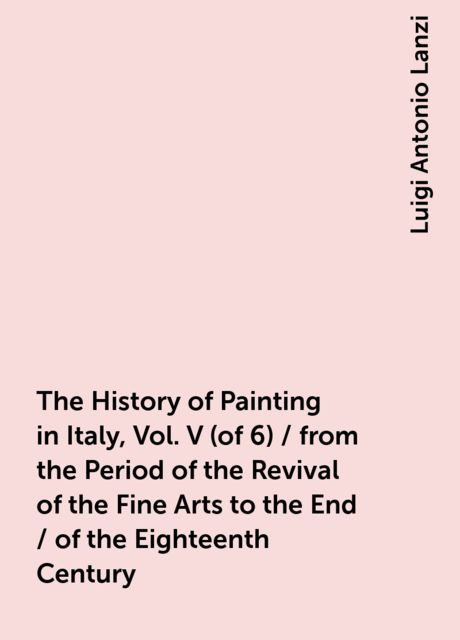 The History of Painting in Italy, Vol. V (of 6) / from the Period of the Revival of the Fine Arts to the End / of the Eighteenth Century, Luigi Antonio Lanzi