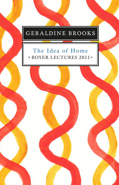 Boyer Lectures 2011: The Idea of Home, Geraldine Brooks