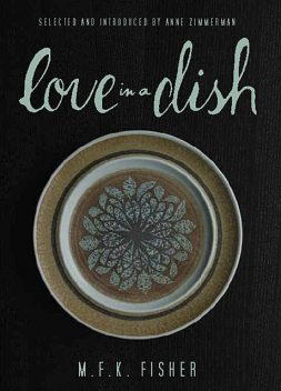 Love in a Dish . . . and Other Culinary Delights by M.F.K. Fisher, M.F. K. Fisher