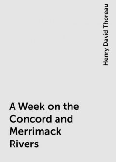 A Week on the Concord and Merrimack Rivers, Henry David Thoreau