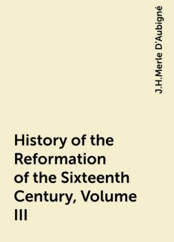 History of the Reformation of the Sixteenth Century, Volume III, J.H.Merle D'Aubigné