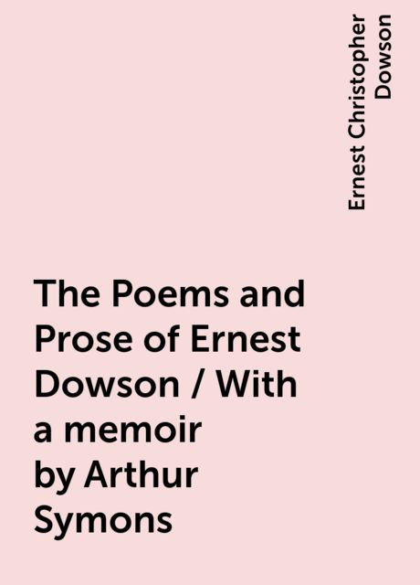 The Poems and Prose of Ernest Dowson / With a memoir by Arthur Symons, Ernest Christopher Dowson
