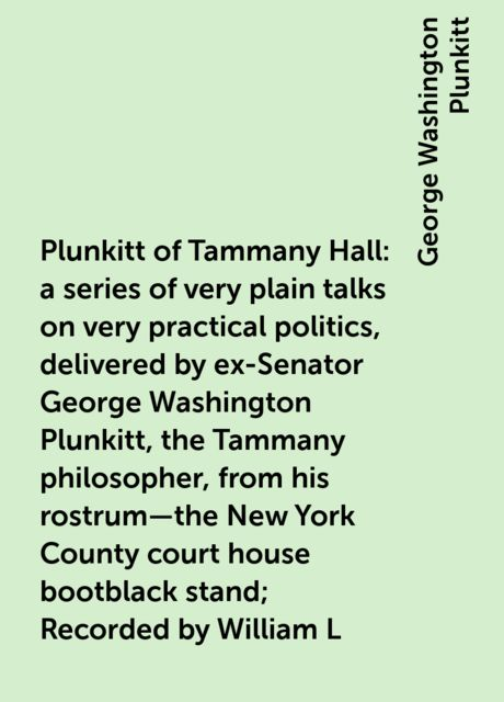 Plunkitt of Tammany Hall: a series of very plain talks on very practical politics, delivered by ex-Senator George Washington Plunkitt, the Tammany philosopher, from his rostrum—the New York County court house bootblack stand; Recorded by William L. Riordo, George Washington Plunkitt