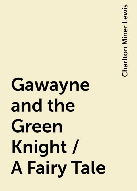 Gawayne and the Green Knight / A Fairy Tale, Charlton Miner Lewis