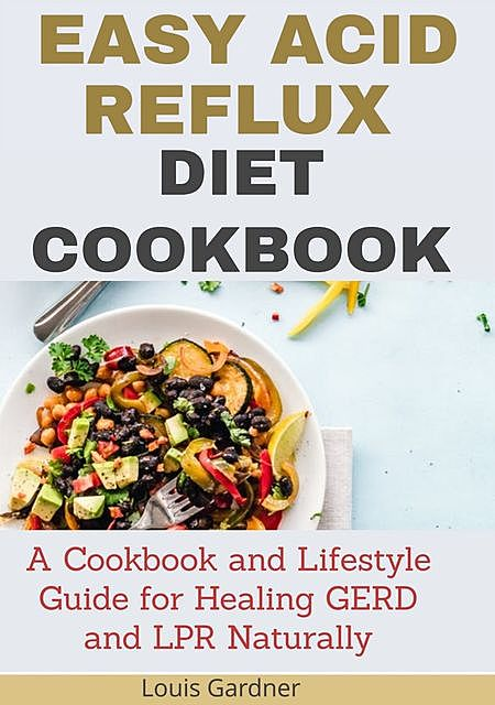 The Easy Acid Reflux Cookbook, Louis Gardner