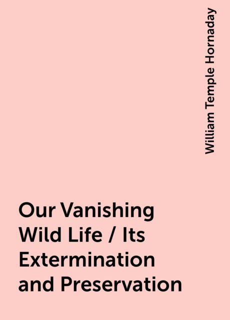 Our Vanishing Wild Life / Its Extermination and Preservation, William Temple Hornaday