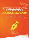 Develop and Deliver Effective Presentations: A 10-step process to plan, practice, and rehearse a presentation on any business topic, Natasha Terk