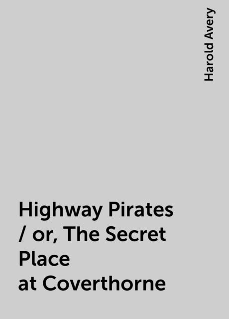Highway Pirates / or, The Secret Place at Coverthorne, Harold Avery