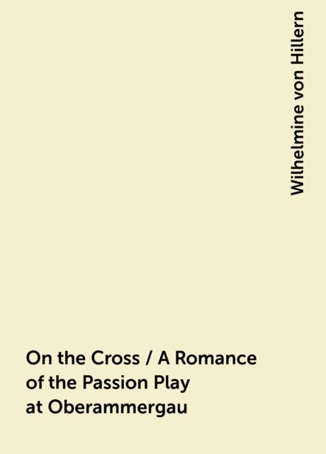 On the Cross / A Romance of the Passion Play at Oberammergau, Wilhelmine von Hillern