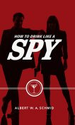How to Drink Like a Spy, Albert W.A.Schmid