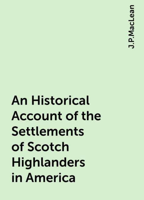 An Historical Account of the Settlements of Scotch Highlanders in America, J.P.MacLean