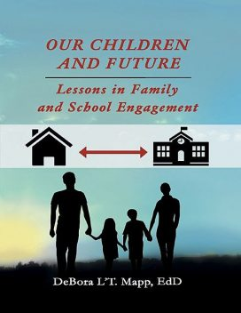 Our Children and Future: Lessons In Family and School Engagement, EdD, DeBora L'T. Mapp