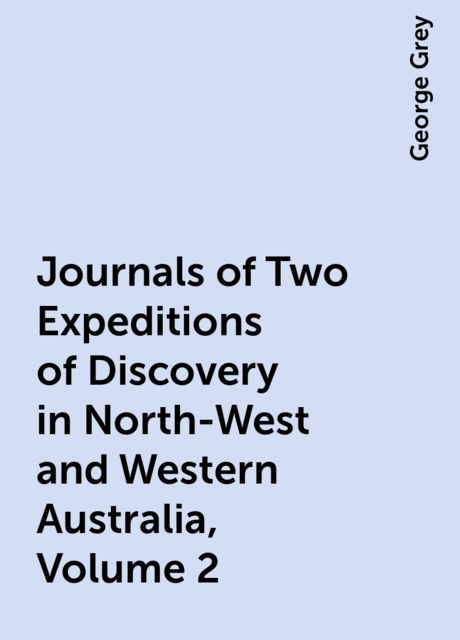 Journals of Two Expeditions of Discovery in North-West and Western Australia, Volume 2, George Grey