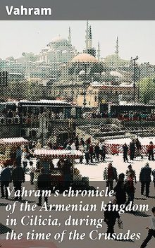Vahram's chronicle of the Armenian kingdom in Cilicia, during the time of the Crusades, Vahram
