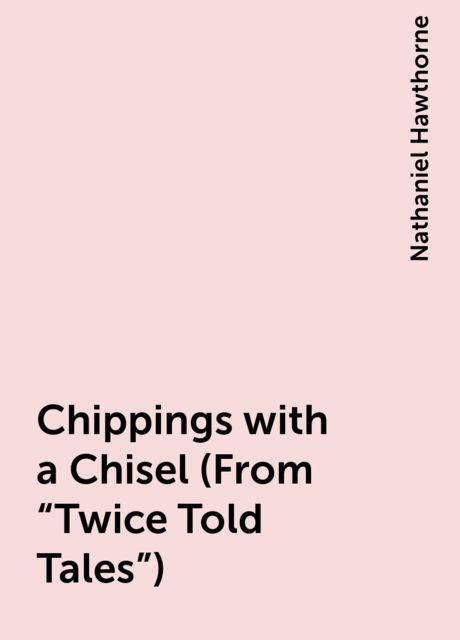 "Chippings with a Chisel (From ""Twice Told Tales""), Nathaniel Hawthorne"