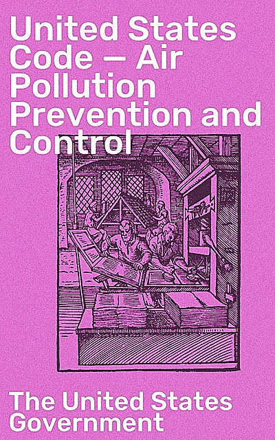 United States Code — Air Pollution Prevention and Control, The United States Government