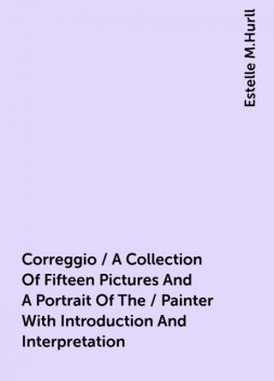 Correggio / A Collection Of Fifteen Pictures And A Portrait Of The / Painter With Introduction And Interpretation, Estelle M.Hurll