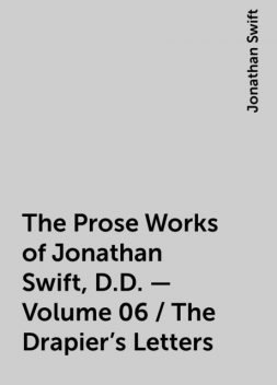 The Prose Works of Jonathan Swift, D.D. — Volume 06 / The Drapier's Letters, Jonathan Swift