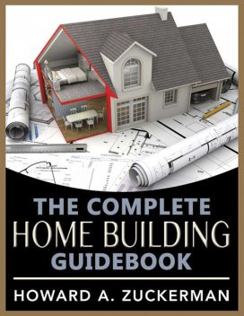 The Complete Home Building Guidebook, Howard A. Zuckerman