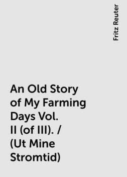 An Old Story of My Farming Days Vol. II (of III). / (Ut Mine Stromtid), Fritz Reuter