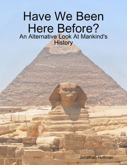 Have We Been Here Before? – An Alternative Look At Mankind's History, Jonathan Hoffman