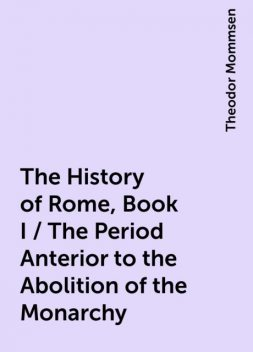The History of Rome, Book I / The Period Anterior to the Abolition of the Monarchy, Theodor Mommsen