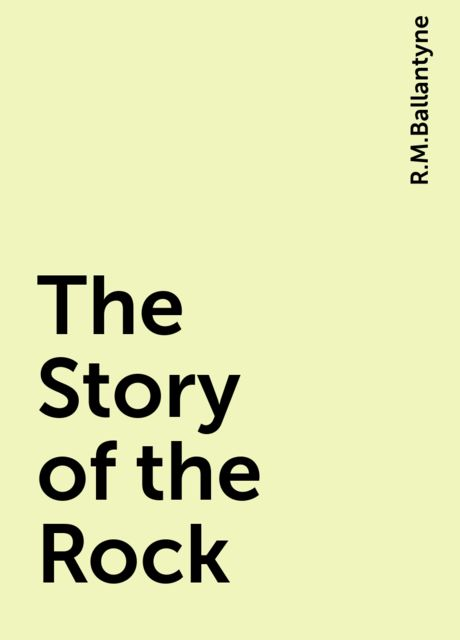 The Story of the Rock, R.M.Ballantyne