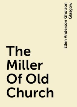 The Miller Of Old Church, Ellen Anderson Gholson Glasgow