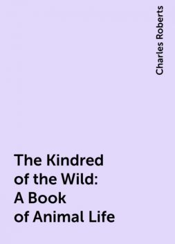 The Kindred of the Wild: A Book of Animal Life, Charles Roberts