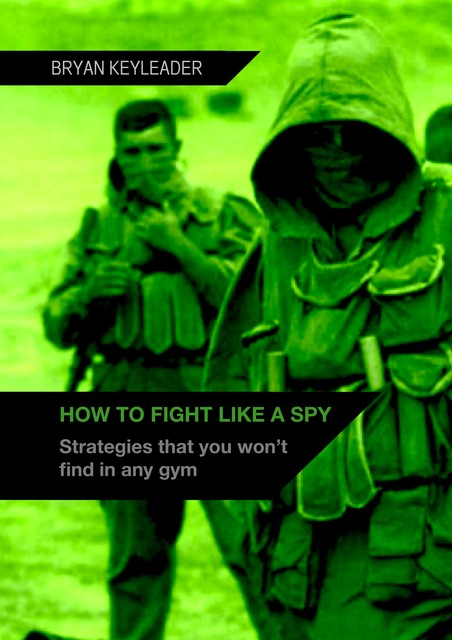 How to Fight Like a Spy: Strategies that you won't find in any gym, Bryan Keyleader