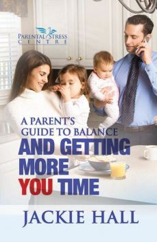 A Parent's Guide to Balance and Getting More You Time, Jackie Hall