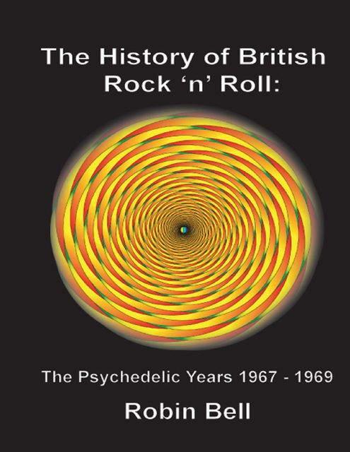 The History of British Rock and Roll: The Psychedelic Years 1967 - 1969, Robin Bell