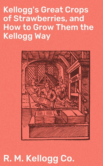 Kellogg's Great Crops of Strawberries, and How to Grow Them the Kellogg Way, R.M. Kellogg Co.