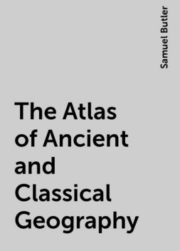 The Atlas of Ancient and Classical Geography, Samuel Butler