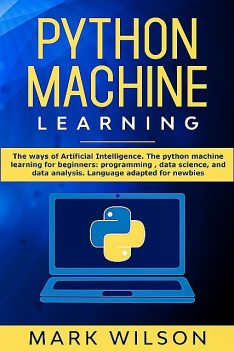 Python Machine Learning: The ways of Artificial Intelligence. The python machine learning for beginners, Mark Wilson