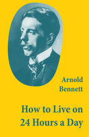 How to Live on 24 Hours a Day (A Classic Guide to Self-Improvement), Arnold Bennett