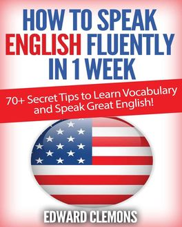 English: How to Speak English Fluently in 1 Week: Over 70+ SECRET TIPS to Learn Vocabulary and Speak Great English, Edward Clemons