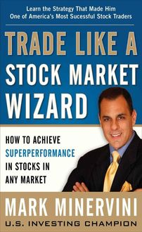 Trade Like a Stock Market Wizard: How to Achieve Super Performance in Stocks in Any Market, Mark Minervini